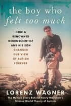 The Boy Who Felt Too Much - How a Renowned Neuroscientist and His Son Changed Our View of Autism Forever e-bok by Mr. Lorenz Wagner, Leon Dische Becker
