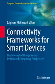 Connectivity Frameworks for Smart Devices - The Internet of Things from a Distributed Computing Perspective ebook by Zaigham Mahmood