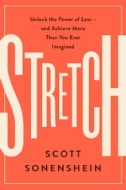 Stretch - Unlock the Power of Less -and Achieve More Than You Ever Imagined ebook by Scott Sonenshein