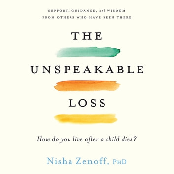 The Unspeakable Loss - How Do You Live After a Child Dies? audiobook by Nisha Zenoff
