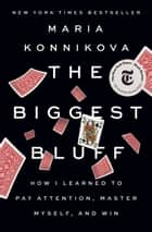 The Biggest Bluff - How I Learned to Pay Attention, Master Myself, and Win ebook by Maria Konnikova