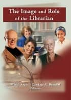 The Image and Role of the Librarian ebook by Linda S Katz