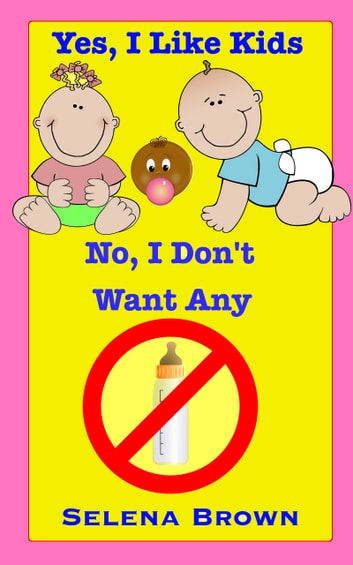 Yes, I Like Kids; No, I Don't Want Any ebook by Selena Brown