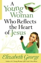 A Young Woman Who Reflects the Heart of Jesus ebook by Elizabeth George
