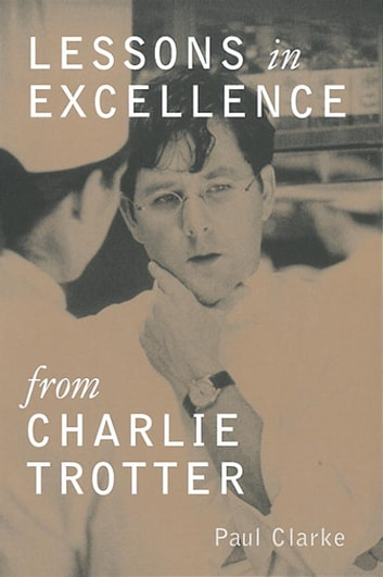 Lessons in Excellence from Charlie Trotter ebook by Paul Clarke