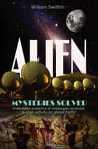 ALIEN Mysteries Solved - Irrefutable evidence of messages received & alien activity on planet Earth ebook by William Swithin
