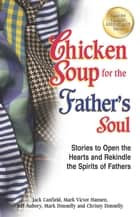 Chicken Soup for the Father's Soul - Stories to Open the Hearts and Rekindle the Spirits of Fathers ebook by Jack Canfield, Mark Victor Hansen