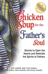 Chicken Soup for the Father's Soul - Stories to Open the Hearts and Rekindle the Spirits of Fathers ebook by Jack Canfield,Mark Victor Hansen
