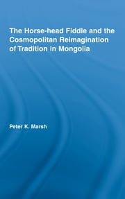 The Horse-head Fiddle and the Cosmopolitan Reimagination of Tradition in Mongolia ebook by Peter K. Marsh