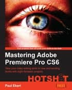 Mastering Adobe Premiere Pro CS6 ebook by Paul Ekert