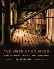 The Birth of Bourbon - A Photographic Tour of Early Distilleries ebook by Carol Peachee,Jim Gray