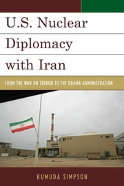 U.S. Nuclear Diplomacy with Iran - From the War on Terror to the Obama Administration ebook by Kumuda Simpson