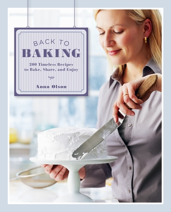 Back to Baking: 200 Timeless Recipes to Bake, Share, and Enjoy - 200 Timeless Recipes to Bake, Share, and Enjoy ebook by Anna Olson