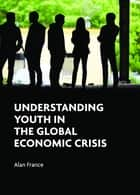 Understanding youth in the global economic crisis ebook by Alan France