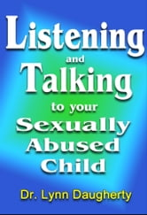 Listening and Talking to Your Sexually Abused Child: A Brief Beginning Guide for Parents of Children Victimized by Child Molestation, Rape, or Incest ebook by Lynn Daugherty