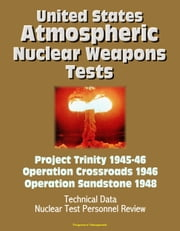 United States Atmospheric Nuclear Weapons Tests: Project Trinity 1945-46, Operation Crossroads 1946, Operation Sandstone 1948 - Technical Data, Nuclear Test Personnel Review ebook by Progressive Management