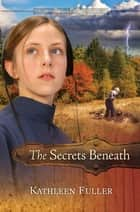 The Secrets Beneath ebook by Kathleen Fuller