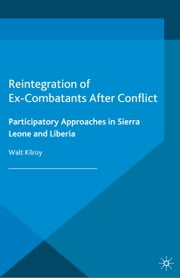 Reintegration of Ex-Combatants After Conflict - Participatory Approaches in Sierra Leone and Liberia ebook by W. Kilroy