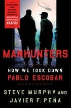 Manhunters - How We Took Down Pablo Escobar e-bok by Steve Murphy, Javier F. Peña