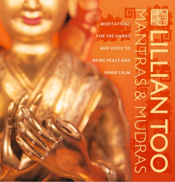 Mantras and Mudras: Meditations for the hands and voice to bring peace and inner calm ebook by Lillian Too