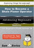 How to Become a Shale Planer Operator ebook by Ebonie Bohn
