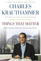 Things That Matter - Three Decades of Passions, Pastimes and Politics ebook by Charles Krauthammer