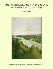 The Mayflower and Her Log; July 15, 1620-May 6, 1621 (Complete) ebook by Azel Ames