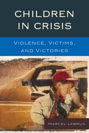 Children in Crisis - Violence, Victims, and Victories ebook by Marcel Lebrun