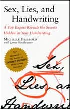 Sex, Lies, and Handwriting - A Top Expert Reveals the Secrets Hidden in Your Handwriting ebook by Michelle Dresbold, James Kwalwasser