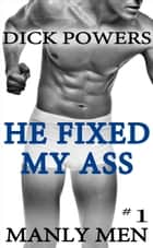 He Fixed My Ass (Manly Men #1) ebook by Dick Powers