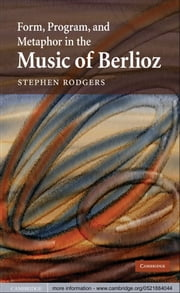 Form, Program, and Metaphor in the Music of Berlioz ebook by Stephen Rodgers