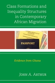 Class Formations and Inequality Structures in Contemporary African Migration - Evidence from Ghana ebook by John A. Arthur