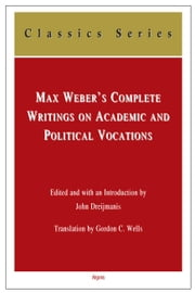 Max Weber's Complete Writings On Academic and Political Vocations ebook by Translation by Gordon C. Wells |Edited and with an Introduction by John Dreijmanis