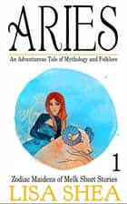 Aries - an Adventurous Tale of Mythology and Folklore - Zodiac Maidens of Melk Short Stories ebook by Lisa Shea