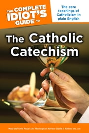 The Complete Idiot's Guide to the Catholic Catechism ebook by Mary Poust,David Fulton, STD, JCD, Theologic