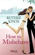 How to Misbehave: A Rouge Contemporary Romance eBook by Ruthie Knox
