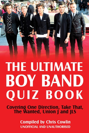 The Ultimate Boy Band Quiz Book - Covering One Direction, Take That, The Wanted, Union J and JLS eBook by Chris Cowlin