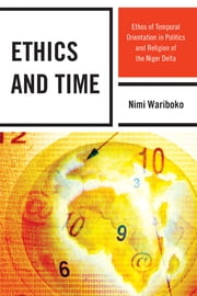 Ethics and Time - Ethos of Temporal Orientation in Politics and Religion of the Niger Delta ebook by Nimi Wariboko, PhD
