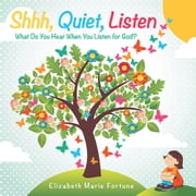 Shhh, Quiet, Listen - What Do You Hear When You Listen for God? ebook by Elizabeth Marie Fortune