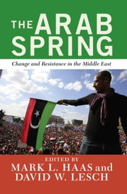 The Arab Spring - Change and Resistance in the Middle East ebook by David W. Lesch,Mark L. Haas