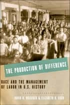 The Production of Difference - Race and the Management of Labor in U.S. History ebook by David R. Roediger, Elizabeth D. Esch