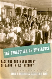 The Production of Difference - Race and the Management of Labor in U.S. History ebook by David R. Roediger,Elizabeth D. Esch