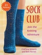 Sock Club - Join the Knitting Adventure ebook by Charlene Schurch, Beth Parrott