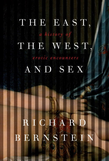The East, the West, and Sex - A History of Erotic Encounters ebook by Richard Bernstein