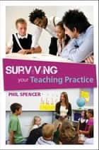 Surviving Your Teaching Practice ebook by Phil Spencer