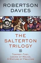 The Salterton Trilogy - Tempest-Tost, Leaven of Malice, A Mixture of Frailties ebook by Robertson Davies