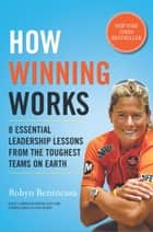 How Winning Works - 8 Essential Leadership Lessons from the Toughest Teams on Earth ebook by Robyn Benincasa