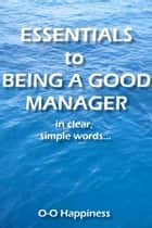Essentials to Being a Good Manager ~ in clear, simple words. ebook by O-O Happiness