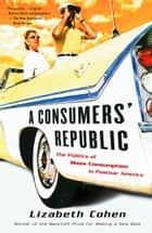 A Consumers' Republic - The Politics of Mass Consumption in Postwar America ebook by Lizabeth Cohen