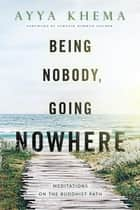 Being Nobody, Going Nowhere - Meditations on the Buddhist Path ebook by Ayya Khema, Zoketsu Norman Fischer
